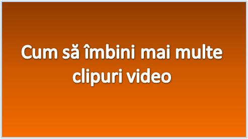 Cum sa imbini mai multe filmulete/clipuri intr-unul singur