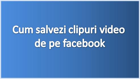 Cum descarci videoclipuri de pe facebook, fara programe speciale sau addon-uri